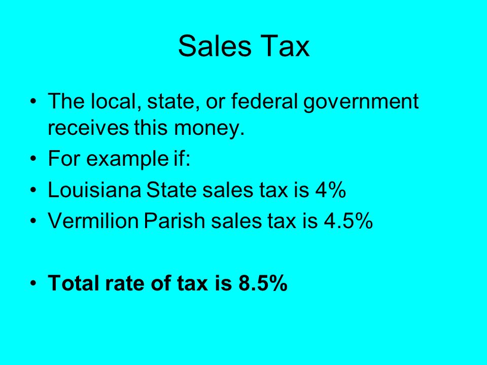 Sales Tax The local, state, or federal government receives this money.