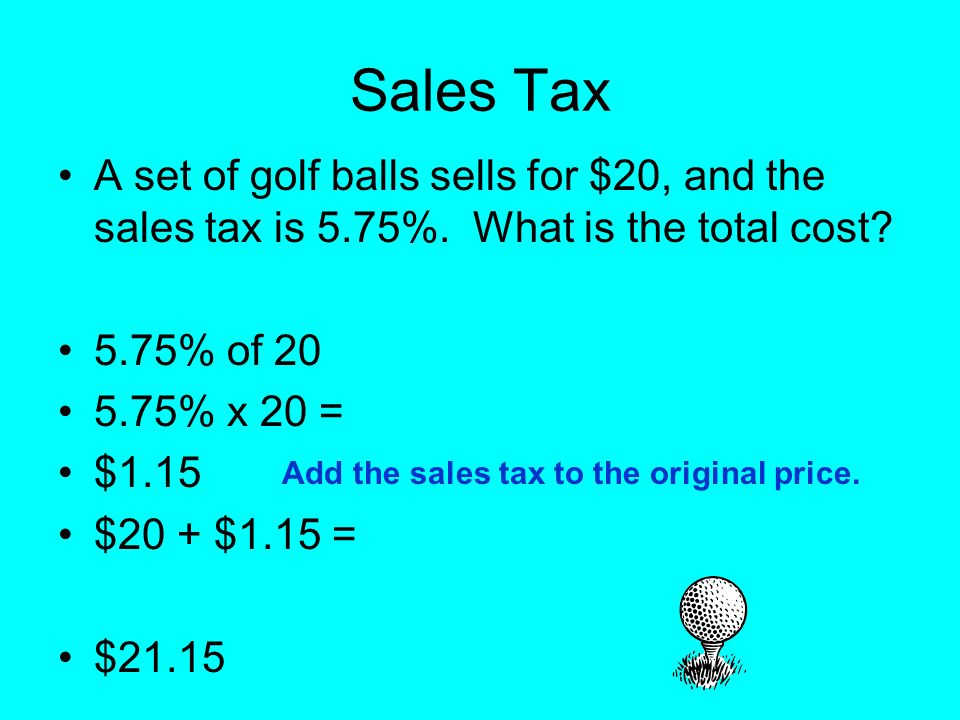 Sales Tax A set of golf balls sells for $20, and the sales tax is 5.75%. What is the total cost 5.75% of 20.