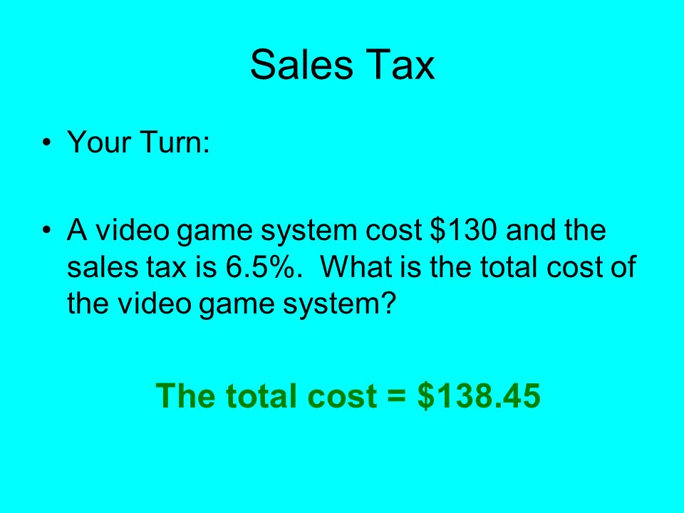 Sales Tax The total cost = $138.45 Your Turn: