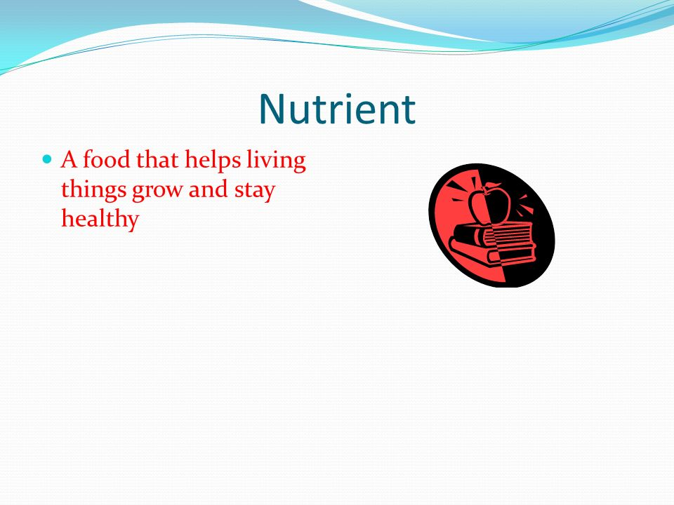 Nutrient A food that helps living things grow and stay healthy