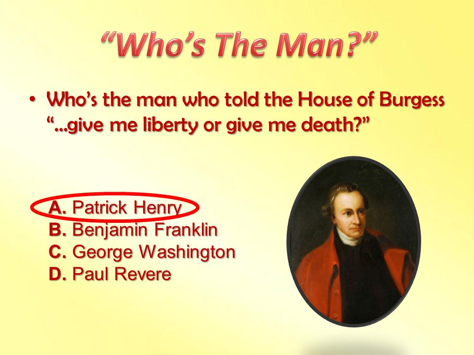 Who's The Man Who's the man who told the House of Burgess …give me liberty or give me death A. Patrick Henry.