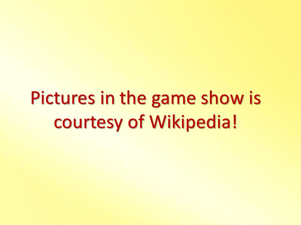 Pictures in the game show is courtesy of Wikipedia!