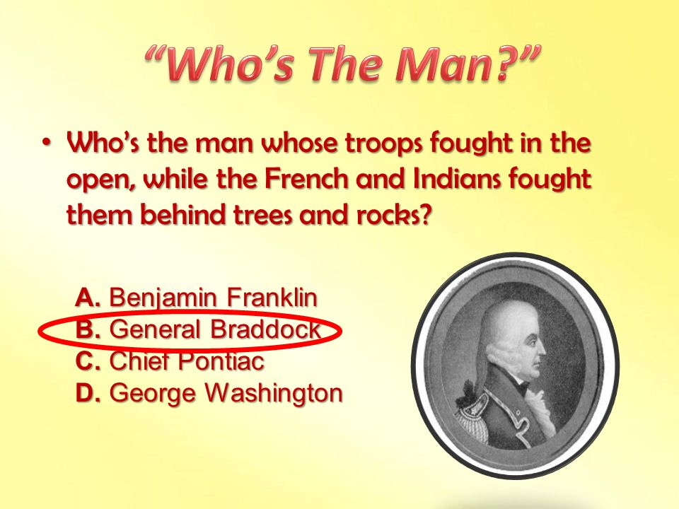 Who's The Man Who's the man whose troops fought in the open, while the French and Indians fought them behind trees and rocks