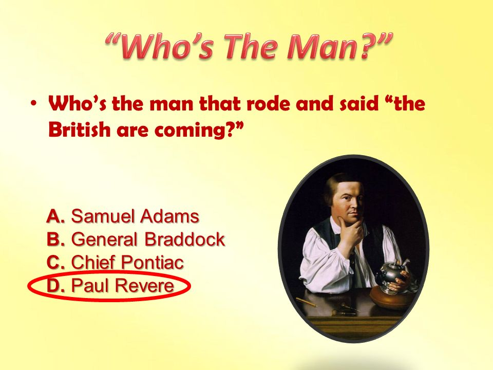 Who's The Man Who's the man that rode and said the British are coming A. Samuel Adams. B. General Braddock.