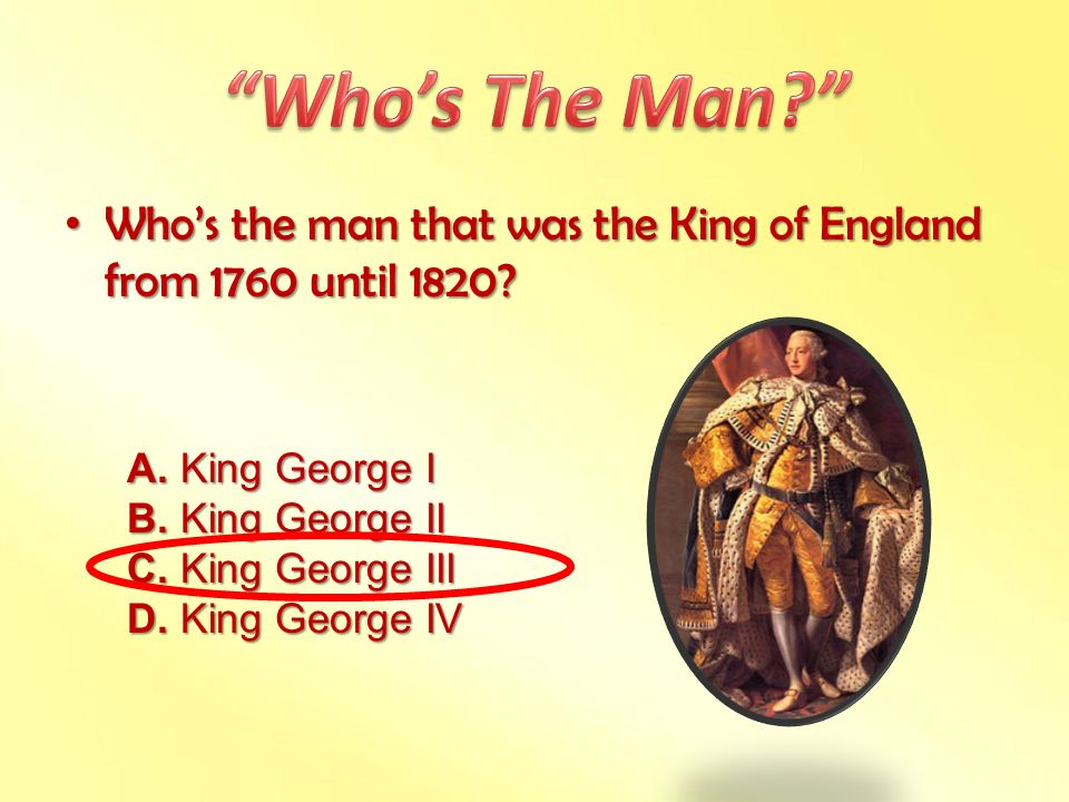 Who's The Man Who's the man that was the King of England from 1760 until 1820 A. King George I.
