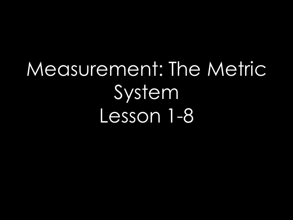 Measurement: The Metric System Lesson 1-8