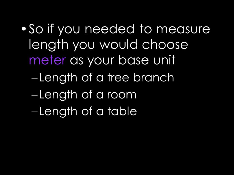 So if you needed to measure length you would choose meter as your base unit