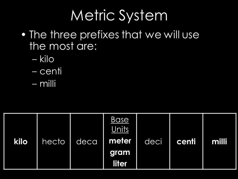Metric System The three prefixes that we will use the most are: kilo