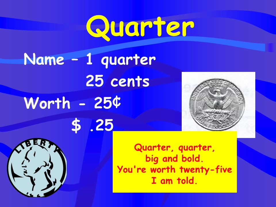 Quarter, quarter, big and bold. You re worth twenty-five I am told.