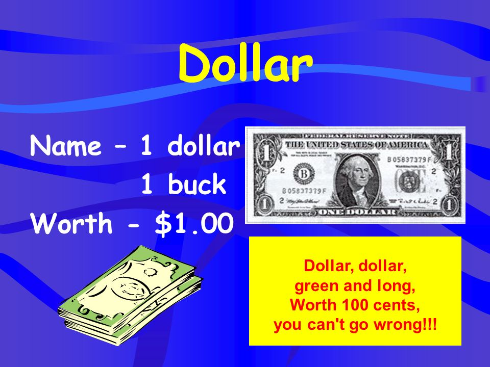 Dollar, dollar, green and long, Worth 100 cents, you can t go wrong!!!