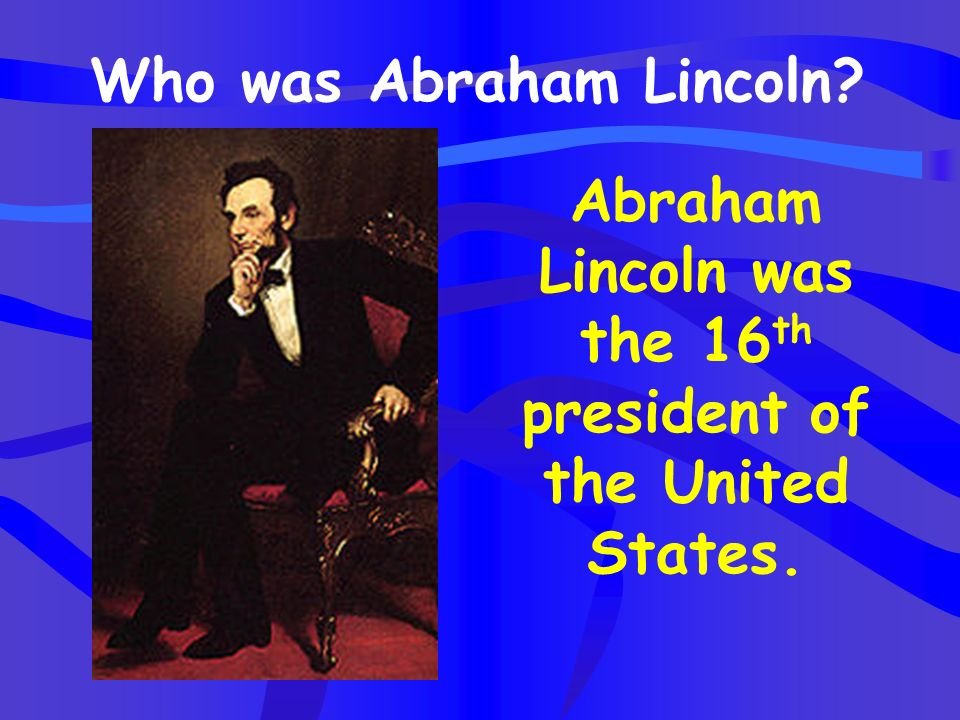 Abraham Lincoln was the 16th president of the United States.