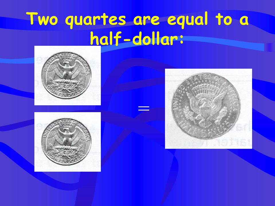 Two quartes are equal to a half-dollar: