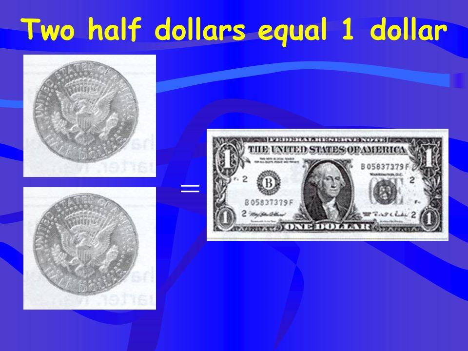 Two half dollars equal 1 dollar