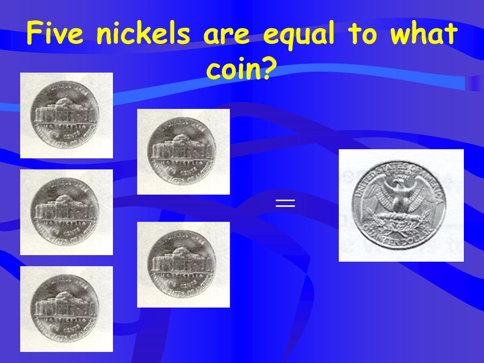 Five nickels are equal to what coin