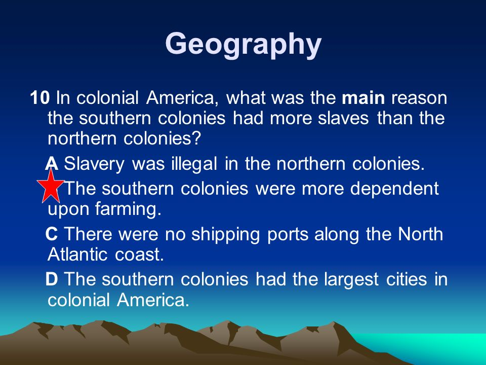 Geography 10 In colonial America, what was the main reason the southern colonies had more slaves than the northern colonies