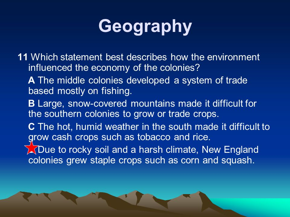 Geography 11 Which statement best describes how the environment influenced the economy of the colonies