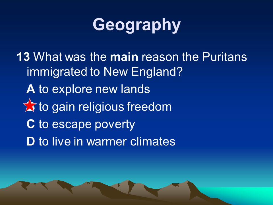 Geography 13 What was the main reason the Puritans immigrated to New England A to explore new lands.