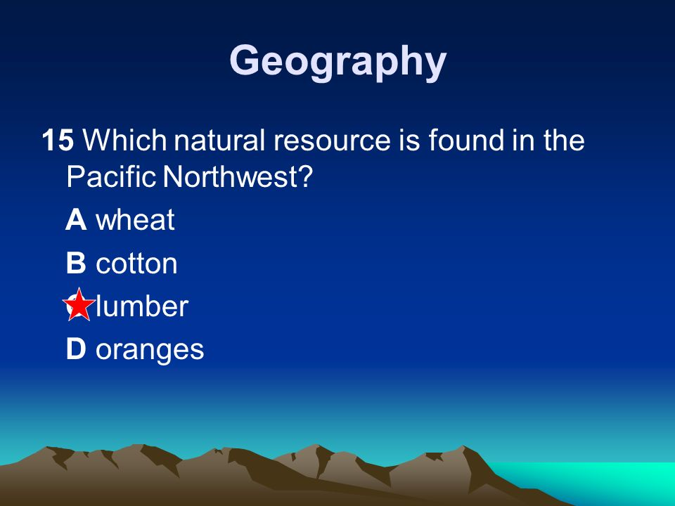 Geography 15 Which natural resource is found in the Pacific Northwest
