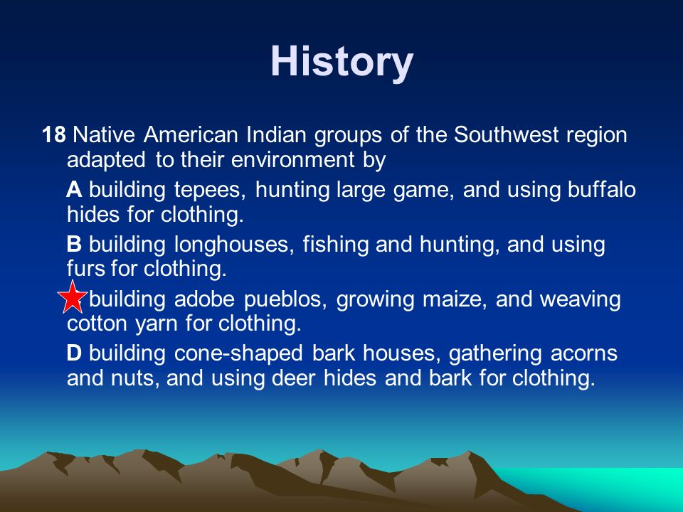 History 18 Native American Indian groups of the Southwest region adapted to their environment by.
