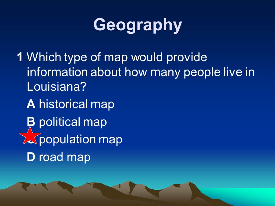 Geography 1 Which type of map would provide information about how many people live in Louisiana A historical map.