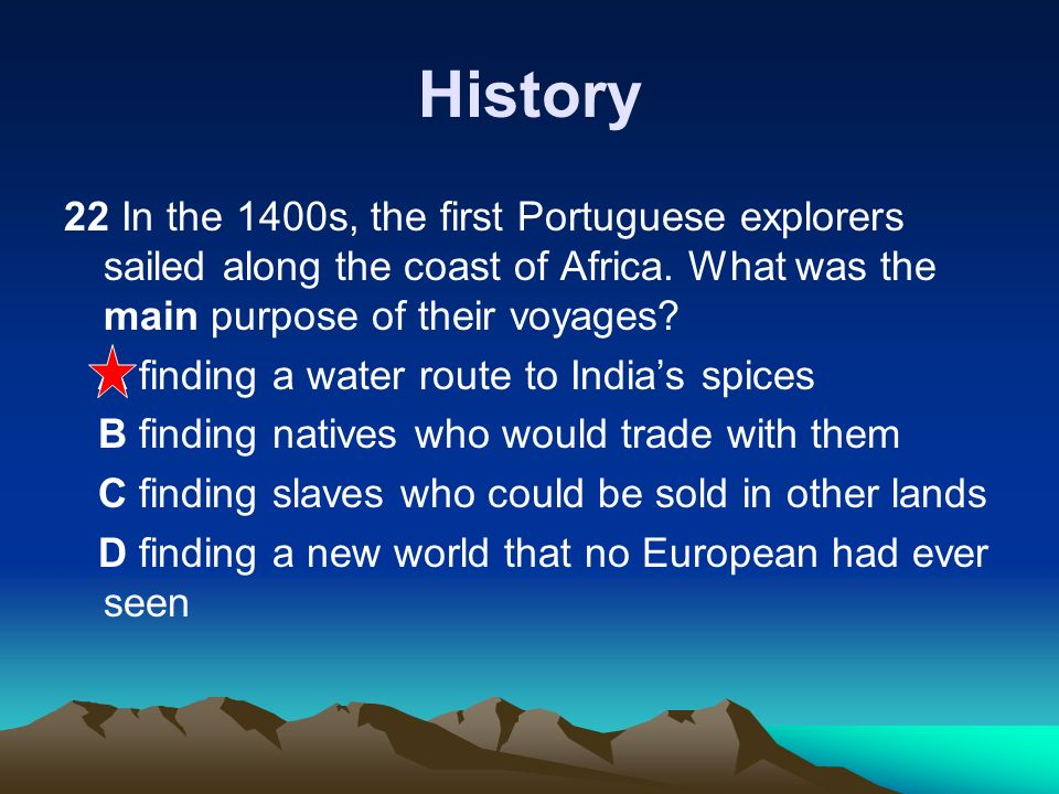 History 22 In the 1400s, the first Portuguese explorers sailed along the coast of Africa. What was the main purpose of their voyages