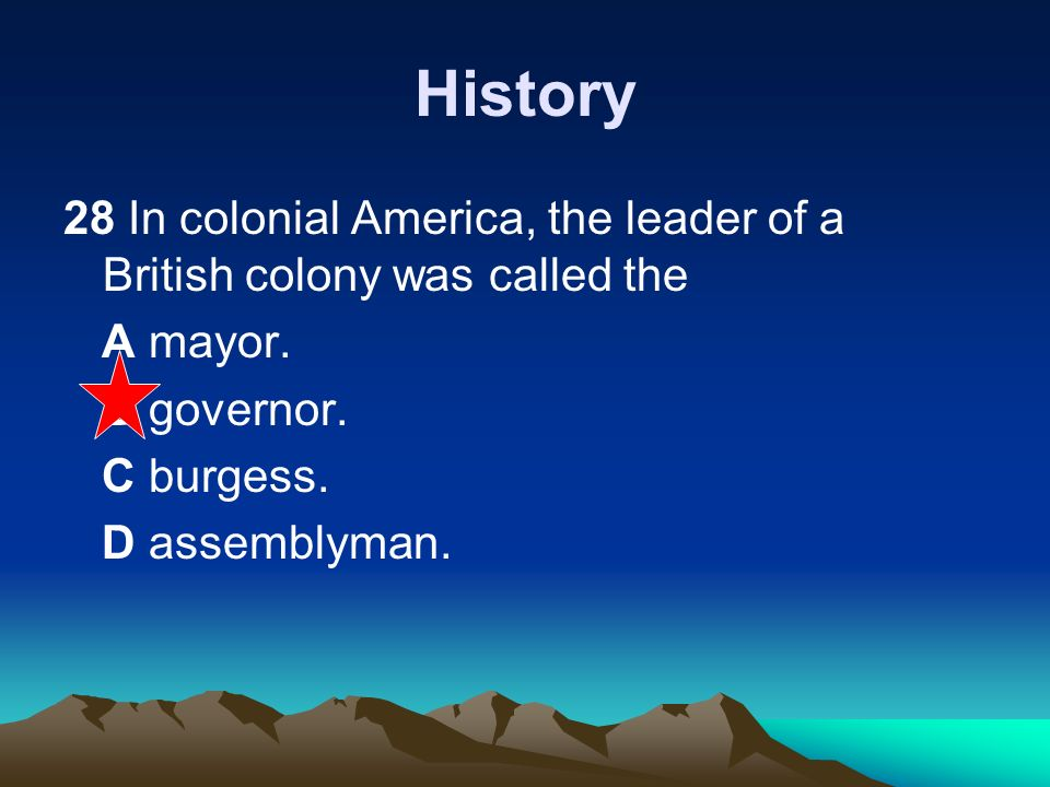 History 28 In colonial America, the leader of a British colony was called the. A mayor. B governor.