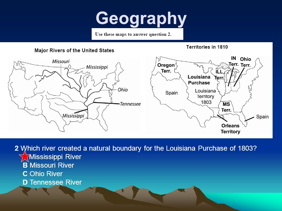 Geography 2 Which river created a natural boundary for the Louisiana Purchase of 1803 A Mississippi River.
