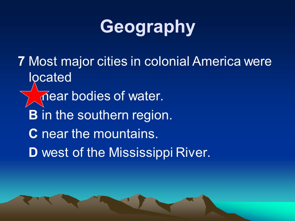 Geography 7 Most major cities in colonial America were located