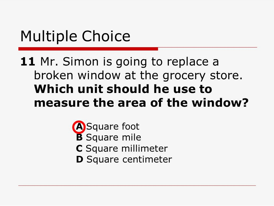 Multiple Choice 11 Mr. Simon is going to replace a broken window at the grocery store. Which unit should he use to measure the area of the window