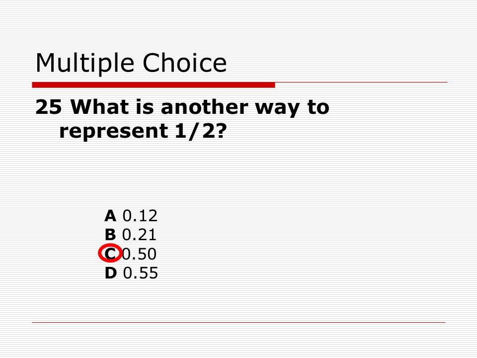 Multiple Choice 25 What is another way to represent 1/2 A 0.12 B 0.21