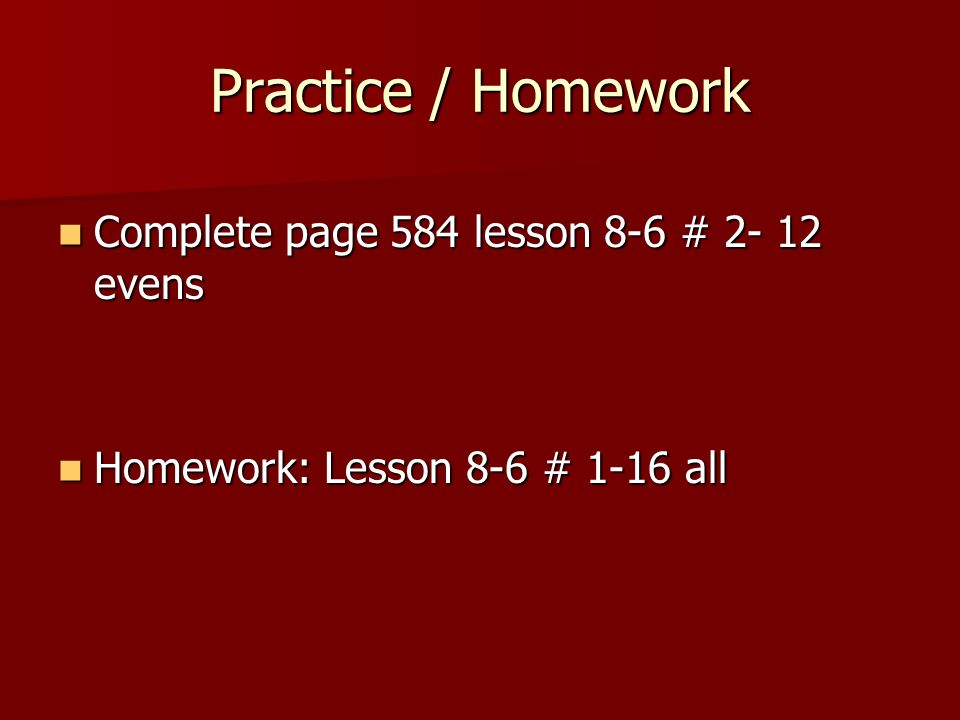 Practice / Homework Complete page 584 lesson 8-6 # 2- 12 evens