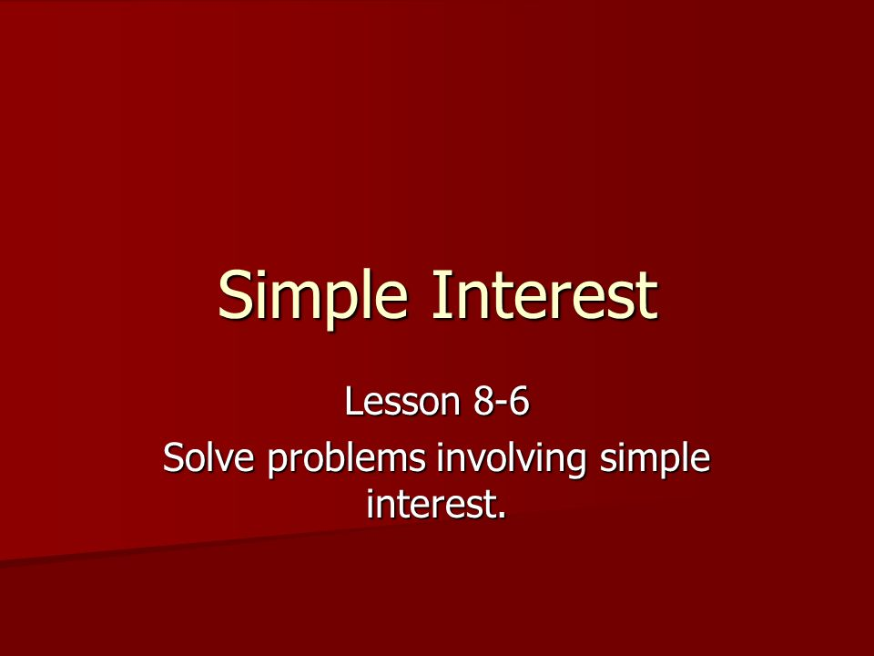 Lesson 8-6 Solve problems involving simple interest.