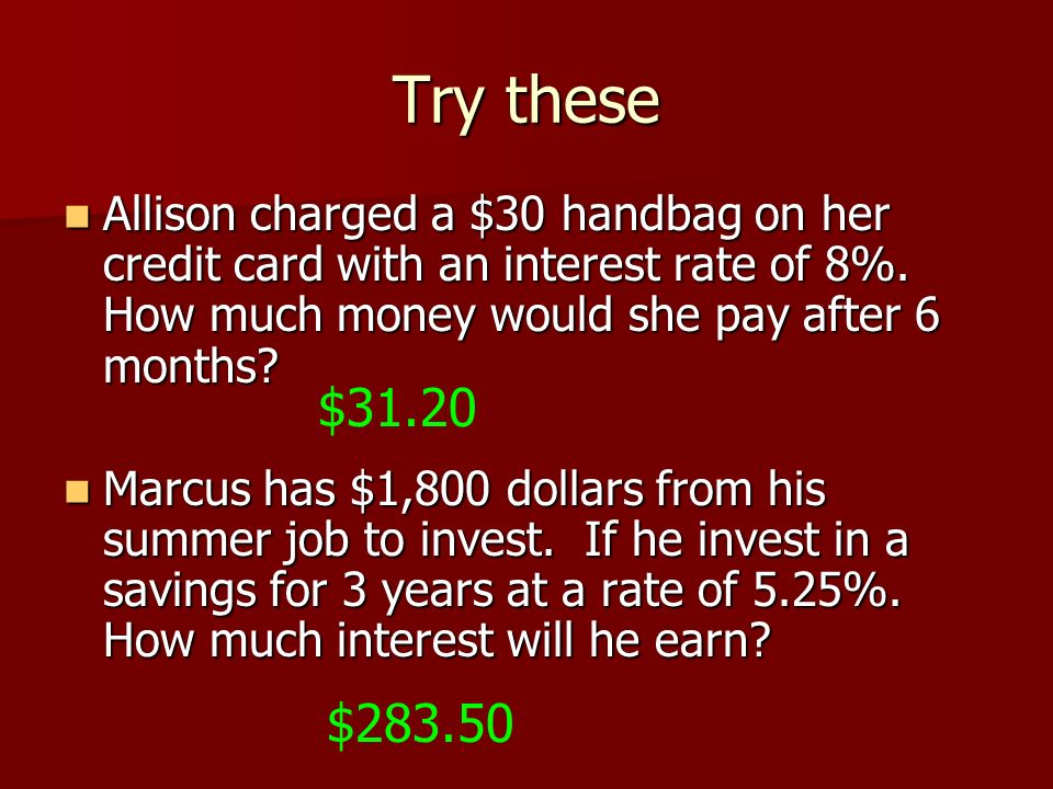 Try these Allison charged a $30 handbag on her credit card with an interest rate of 8%. How much money would she pay after 6 months