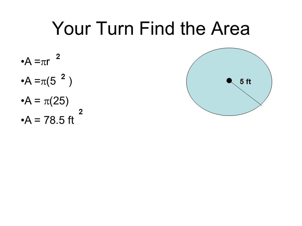 Your Turn Find the Area A =r A =(5 ) A = (25) A = 78.5 ft 2 2 5 ft