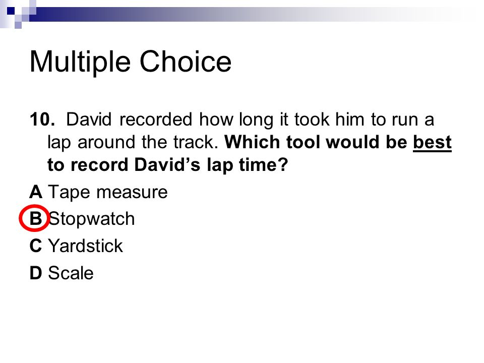 Multiple Choice 10. David recorded how long it took him to run a lap around the track. Which tool would be best to record David's lap time