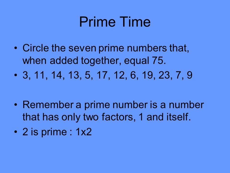 Prime Time Circle the seven prime numbers that, when added together, equal 75. 3, 11, 14, 13, 5, 17, 12, 6, 19, 23, 7, 9.