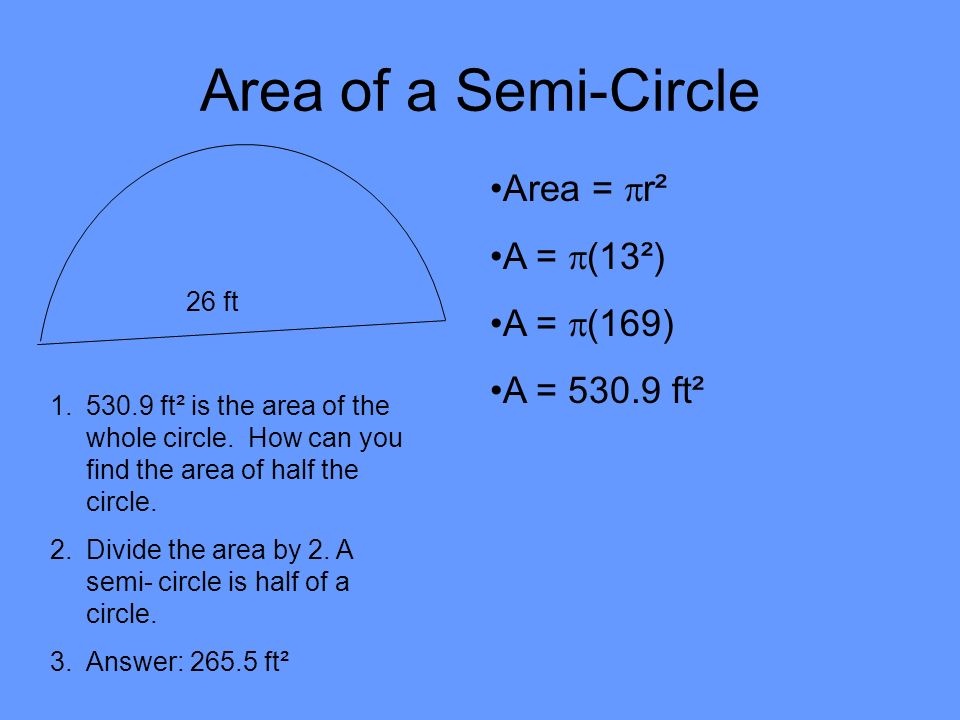 Area of a Semi-Circle Area = r² A = (13²) A = (169) A = 530.9 ft²