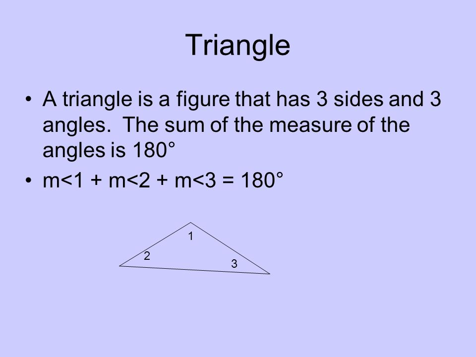 Triangle A triangle is a figure that has 3 sides and 3 angles. The sum of the measure of the angles is 180°