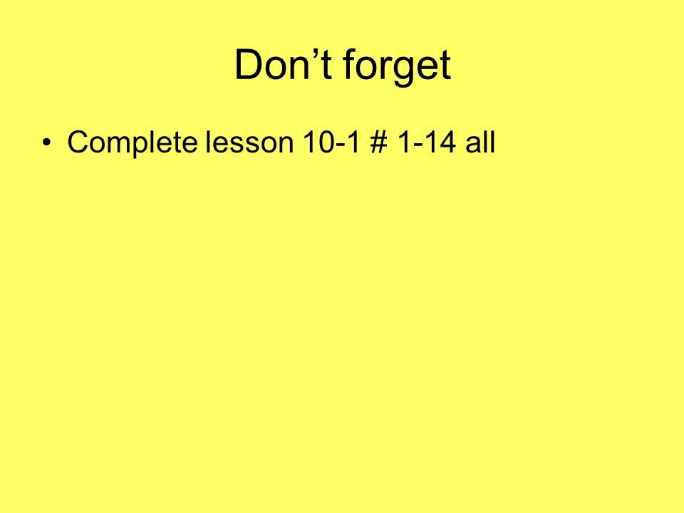 Don't forget Complete lesson 10-1 # 1-14 all