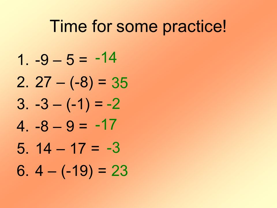 Time for some practice! -14 -9 – 5 = 27 – (-8) = -3 – (-1) = 35