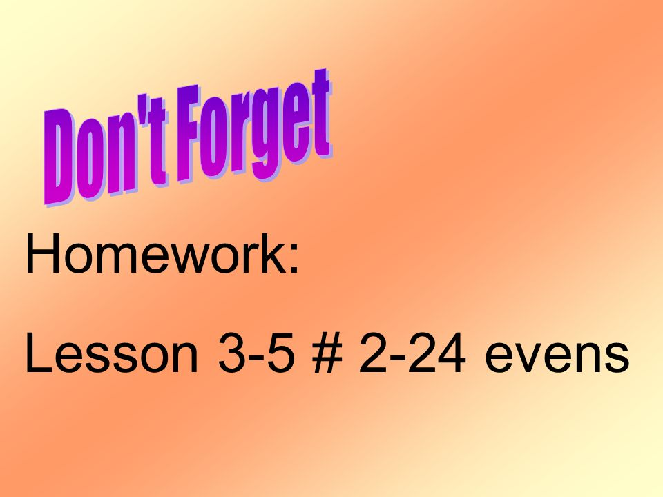 Don t Forget Homework: Lesson 3-5 # 2-24 evens