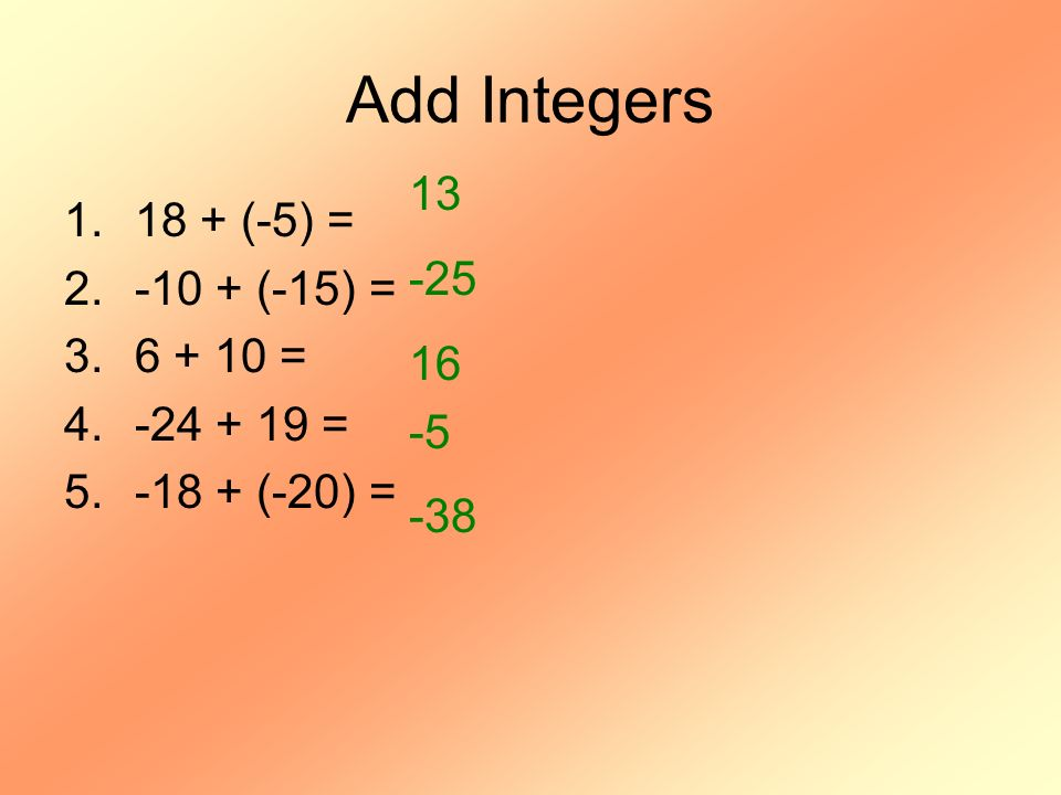 Add Integers 13 18 + (-5) = -25 -10 + (-15) = 16 6 + 10 = -5