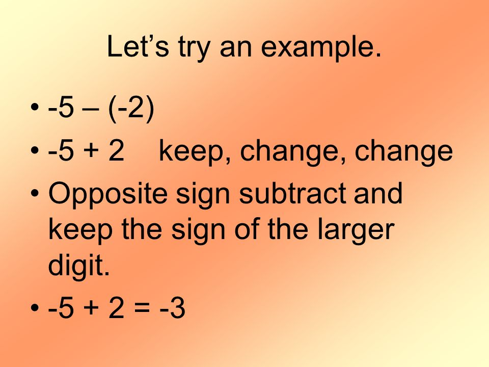 Let's try an example. -5 – (-2) -5 + 2 keep, change, change. Opposite sign subtract and keep the sign of the larger digit.