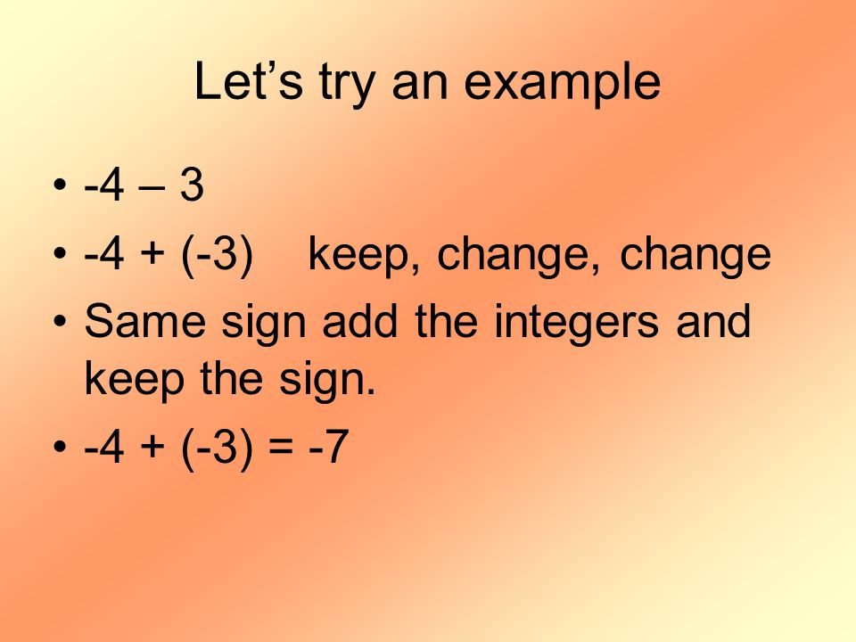 Let's try an example -4 – 3 -4 + (-3) keep, change, change