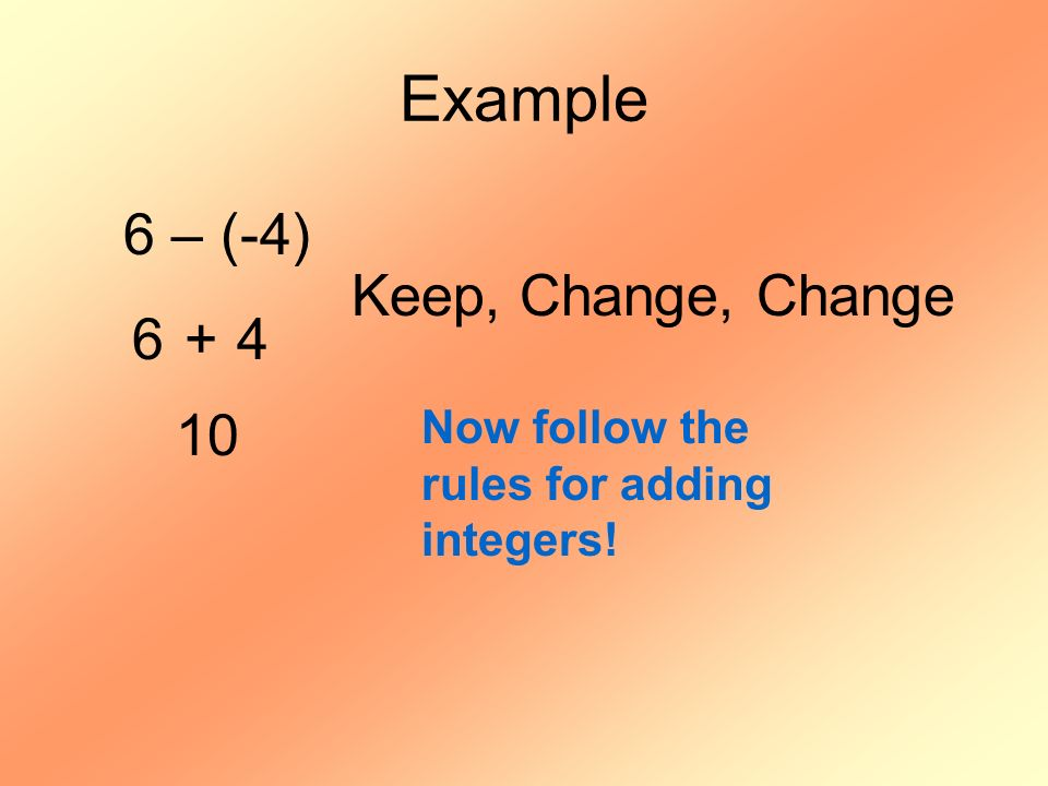 Example 6 – (-4) Keep, Change, Change 6 + 4 10