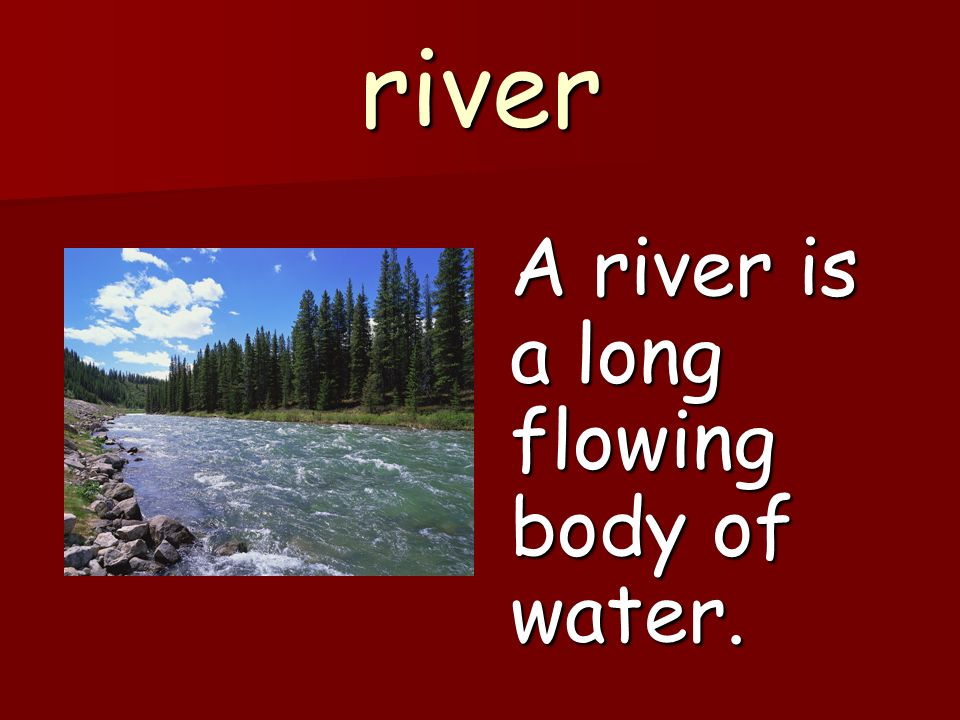 river A river is a long flowing body of water.