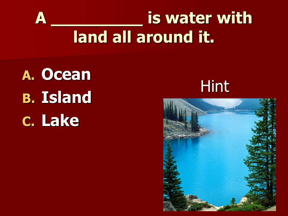 A _________ is water with land all around it.
