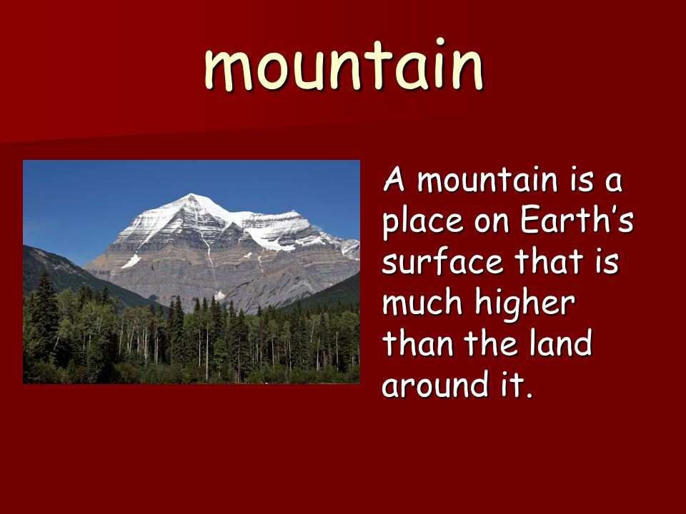 mountain A mountain is a place on Earth's surface that is much higher than the land around it.