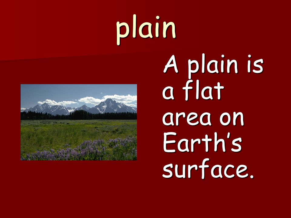 plain A plain is a flat area on Earth's surface.