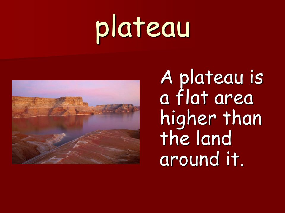 plateau A plateau is a flat area higher than the land around it.